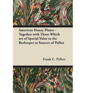 American Honey Plants: Together With Those Which Are Of Special Value To The Beekeeper As Sources Of Pollen 1920 by Pellett Frank#44 Chapman published by Kessinger Publishing LLC 2009 Paperback