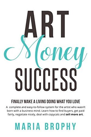 Art Money & Success: A compete and easy-to-follow system for the artist who wasn't born with a business mind. Learn how to find buyers, get paid ... nicely, deal with copycats and sell more art.