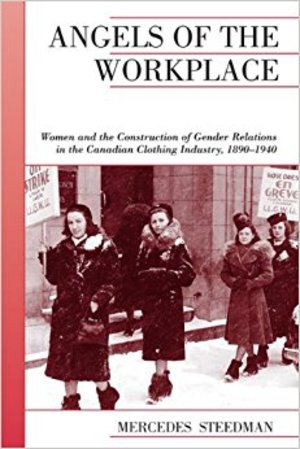 Angels of the Workplace: Women and the Construction of Gender Relations in the Canadian Clothing Industry, 1890-1940 (Canadian Social History Series)