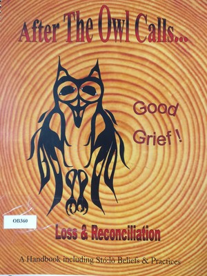 After The Owl Calls...  Loss & Reconciliation:  A Handbook including Stó:lō Beliefs and Practices