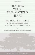 Healing Your Traumatized Heart: 100 Practical Ideas After Someone You Love Dies a Sudden, Violent Death (Healing a Grieving Heart series)