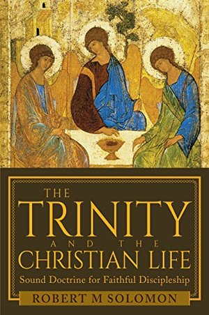 Trinity and the Christian Life: Sound Doctrine for Faithful Discipleship, The