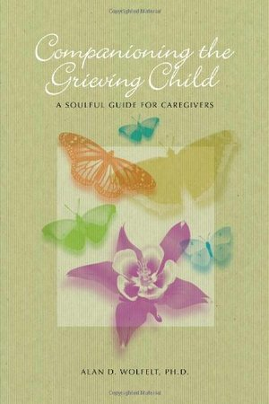 Companioning the Grieving Child: A Soulful Guide for Caregivers (The Companioning Series)