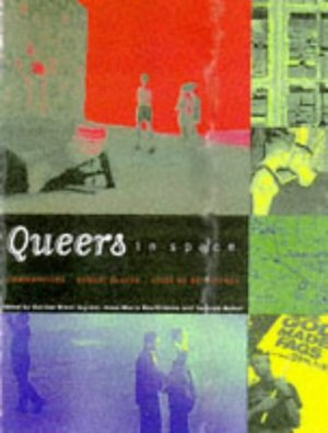 Queers in Space: Communities, Public Places, Sites of Resistance