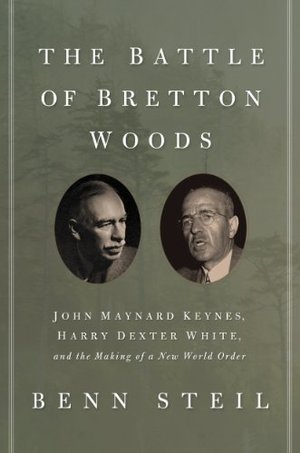 Battle of Bretton Woods: John Maynard Keynes, Harry Dexter White, and the Making of a New World Order (Council on Foreign Relations Books (Princeton University Press)), The