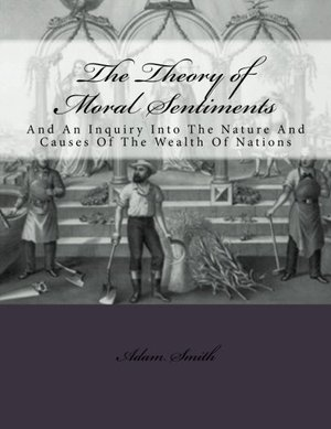 Theory of Moral Sentiments And: An Inquiry Into The Nature And Causes Of The Wealth Of Nations, The