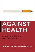 Against Health: How Health Became the New Morality (Biopolitics, Medicine, Technoscience, and Health in the 21st Century)