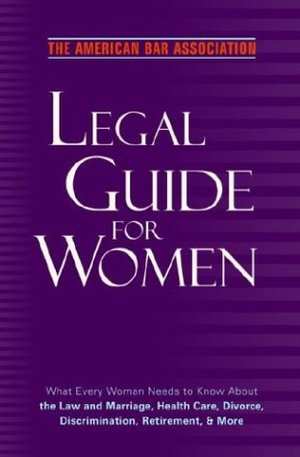American Bar Association Legal Guide for Women: What every woman needs to know about the law and marriage, health care, divorce, discrimination, retirement, and more, The
