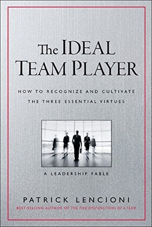 Ideal Team Player: How to Recognize and Cultivate The Three Essential Virtues, The