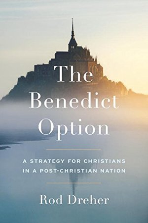 Benedict Option: A Strategy for Christians in a Post-Christian Nation, The