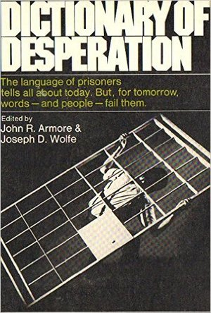 Dictionary of Desperation : An anthology of expressions used by prisoners to describe the quality and events of their daily lives
