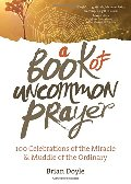 Book of Uncommon Prayer: 100 Celebrations of the Miracle & Muddle of the Ordinary, A
