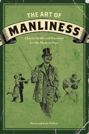 Art of Manliness: Classic Skills and Manners for the Modern Man, The