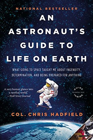 Astronaut's Guide to Life on Earth: What Going to Space Taught Me About Ingenuity, Determination, and Being Prepared for Anything, An