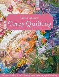 Allie Aller's Crazy Quilting: Modern Piecing & Embellishing Techniques for Joyful Stitching