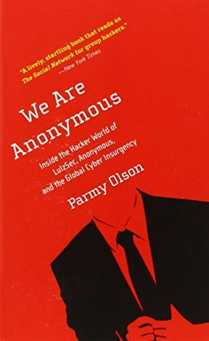 We Are Anonymous: Insid the Hacker World of LulzSec, Anonymous, and the Global Cyber Insurgency