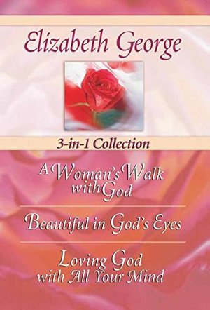 Elizabeth George 3-In-1 Collection: A Woman's Walk With God - Beautiful In God's Eyes - Loving God With All Your Mind