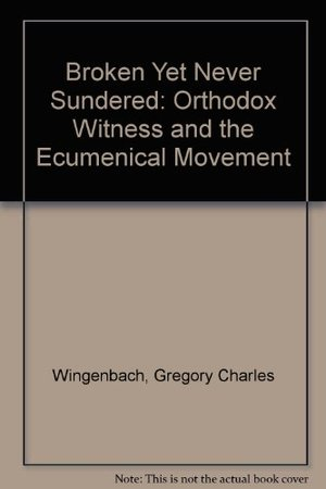 Broken Yet Never Sundered: Orthodox Witness and the Ecumenical Movement