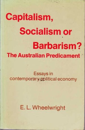 Capitalism, socialism or barbarism? The Australian predicament: Essays in contemporary political economy
