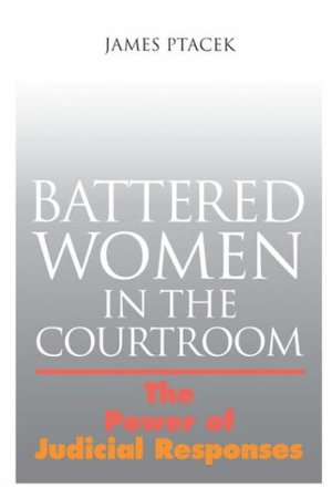 Battered Women In The Courtroom: The Power of Judicial Responses (Northeastern Series on Gender, Crime, and Law)
