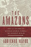 Amazons: Lives and Legends of Warrior Women across the Ancient World, The