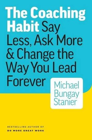 Coaching Habit: Say Less, Ask More & Change the Way You Lead Forever, The