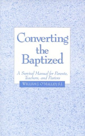 Converting the Baptized: A Survival Manual for Parents, Teachers, and Pastors
