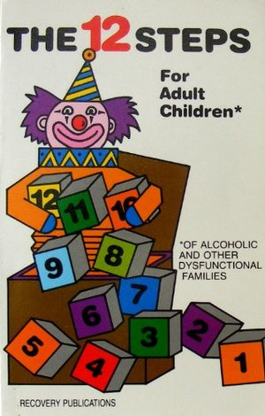 12 Steps for Adult Children: Of Alcoholics and Other Dysfunctional Families, The