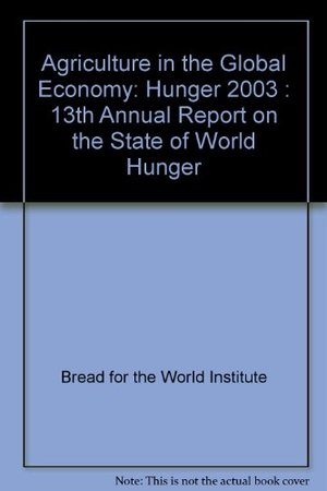 Agriculture in the Global Economy: Hunger 2003 : 13th Annual Report on the State of World Hunger