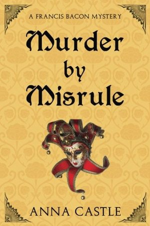 Murder by Misrule: A Francis Bacon Mystery (The Francis Bacon Mystery Series) (Volume 1)