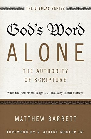 God's Word Alone---The Authority of Scripture: What the Reformers Taught...and Why It Still Matters (The Five Solas Series)