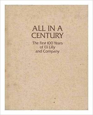 All In A Century: The First Hundred Years Of Eli Lilly And Company