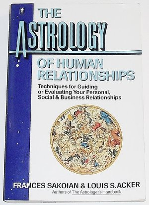 Astrology of Human Relationships: Techniques for Guiding or Evaluating Your Personal, Social and Business Relationships, The