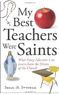 My Best Teachers Were Saints: What Every Educator Can Learn from the Heroes of the Church