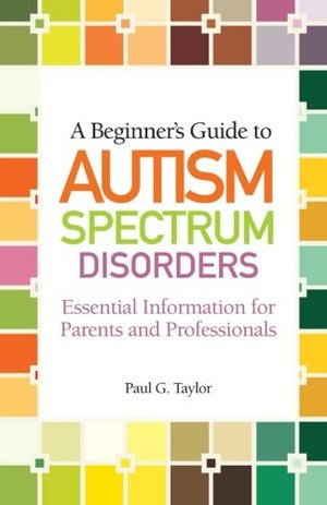 Beginner's Guide to Autism Spectrum Disorders: Essential Information for Parents and Professionals, A