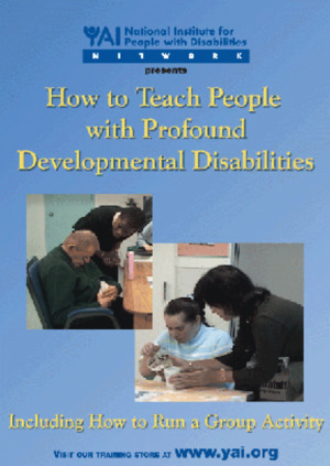 How to Teach People with Profound Developmental Disabilities, Including How to Run a Group Activity [DVD and CD-ROM] (2005) YAI, National Institute for People with Disabilities [CONTACT SJOG LIBRARY TO BORROW]