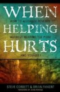 When Helping Hurts: Alleviating Poverty Without Hurting the Poor...and Yourself