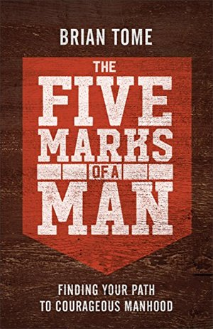 Five Marks of a Man: Finding Your Path to Courageous Manhood, The