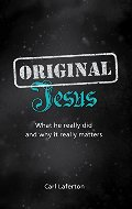 Original Jesus: What He Really Did and Why It Really Matters