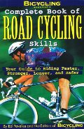 Bicycling Magazine's Complete Book of Road Cycling Skills : Your Guide to Riding Faster, Stronger, Longer, and Safer