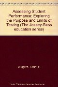 Assessing Student Performance: Exploring the Purpose and Limits of Testing (Jossey Bass Education Series)