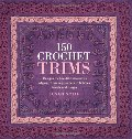 150 crochet trims : designs for beautiful decorative edgings, from lacy borders to bobbles, braids, and fringes