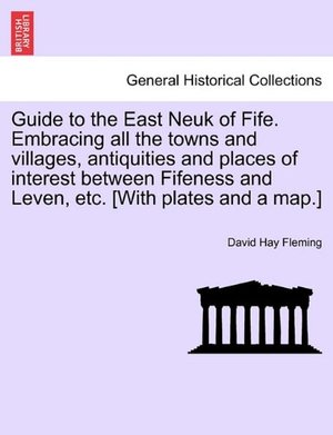 Guide to the East Neuk of Fife. Embracing all the towns and villages, antiquities and places of interest between Fifeness and Leven, etc. [With plates and a map.]