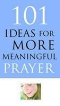 101 Ideas for More Meaningful Prayer