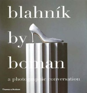 Blahnik by Boman: Shoes, Photographs, Conversation -- 2005 publication