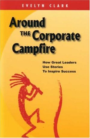 Around The Corporate Campfire: How Great Leaders Use Stories To Inspire Success