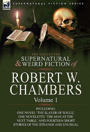 Collected Supernatural and Weird Fiction of Robert W Chambers, The