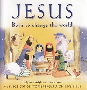 Jesus - Born to Change the World: A Selection of Stories from A Child's Bible