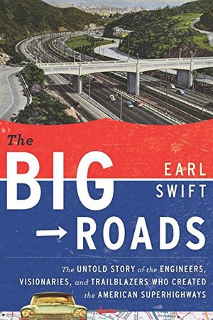 Big Roads: The Untold Story of the Engineers, Visionaries, and Trailblazers Who Created the American Superhighways, The