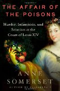 Affair of the Poisons: Murder, Infanticide, and Satanism at the Court of Louis XIV, The
